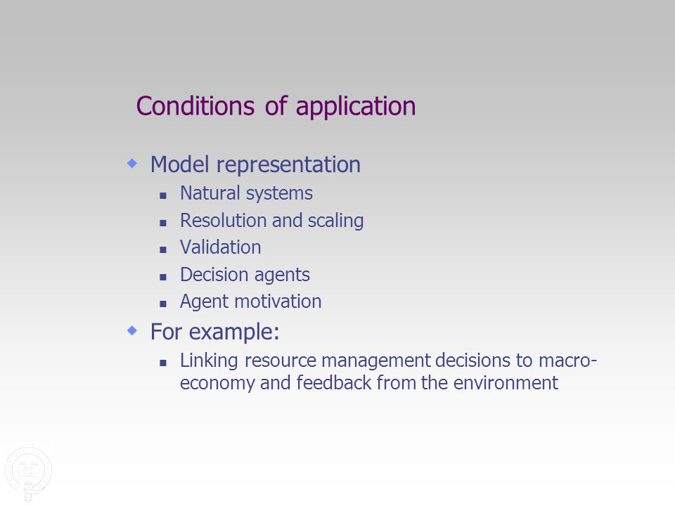 Conditions of application  Model representation Natural systems Resolution and scaling Validation Decision agents Agent motivation  For example: Linking resource management decisions to macro- economy and feedback from the environment