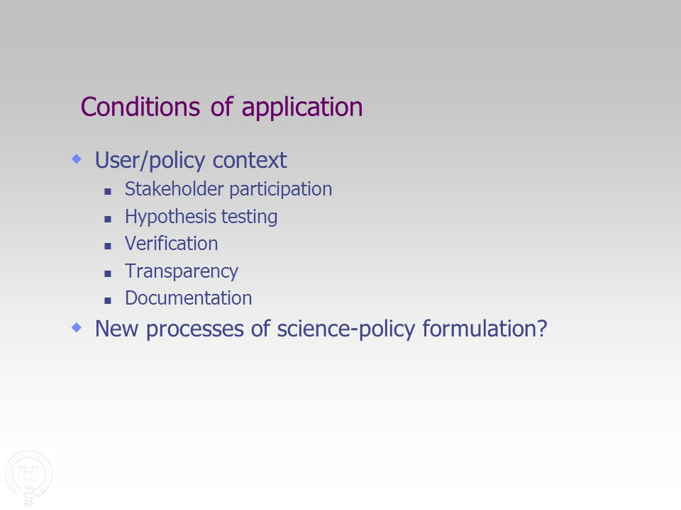 Conditions of application  User/policy context Stakeholder participation Hypothesis testing Verification Transparency Documentation  New processes of science-policy formulation