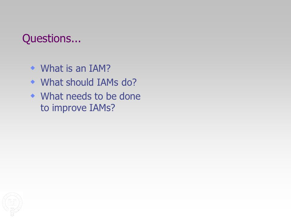 Questions...  What is an IAM  What should IAMs do  What needs to be done to improve IAMs