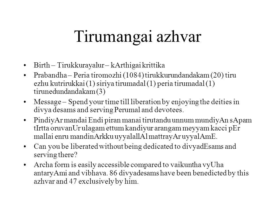 Tirumangai azhvar Birth – Tirukkurayalur – kArthigai krittika Prabandha – Peria tiromozhi (1084) tirukkurundandakam (20) tiru ezhu kutrirukkai (1) siriya tirumadal (1) peria tirumadal (1) tirunedundandakam (3) Message – Spend your time till liberation by enjoying the deities in divya desams and serving Perumal and devotees.