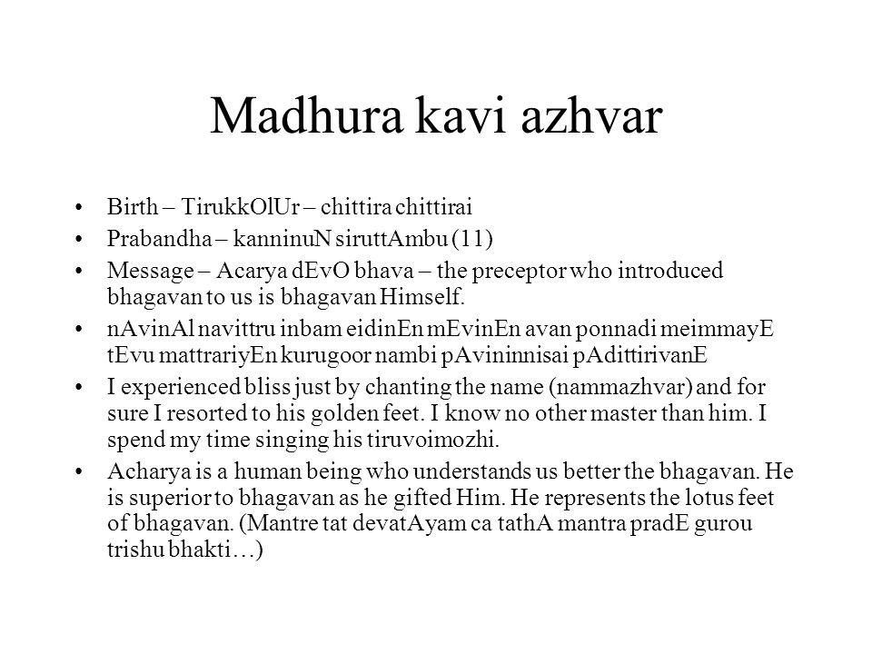 Madhura kavi azhvar Birth – TirukkOlUr – chittira chittirai Prabandha – kanninuN siruttAmbu (11) Message – Acarya dEvO bhava – the preceptor who introduced bhagavan to us is bhagavan Himself.