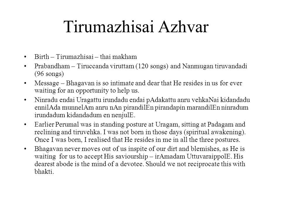 Tirumazhisai Azhvar Birth – Tirumazhisai – thai makham Prabandham – Tiruccanda viruttam (120 songs) and Nanmugan tiruvandadi (96 songs) Message – Bhagavan is so intimate and dear that He resides in us for ever waiting for an opportunity to help us.