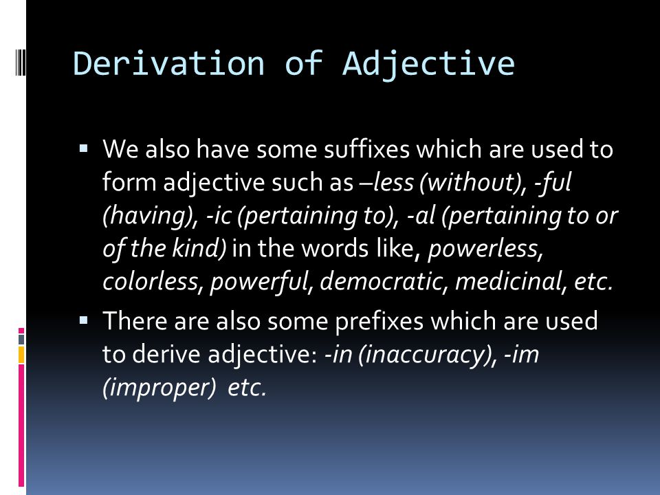 Derivation of Adjective  We also have some suffixes which are used to form adjective such as –less (without), -ful (having), -ic (pertaining to), -al