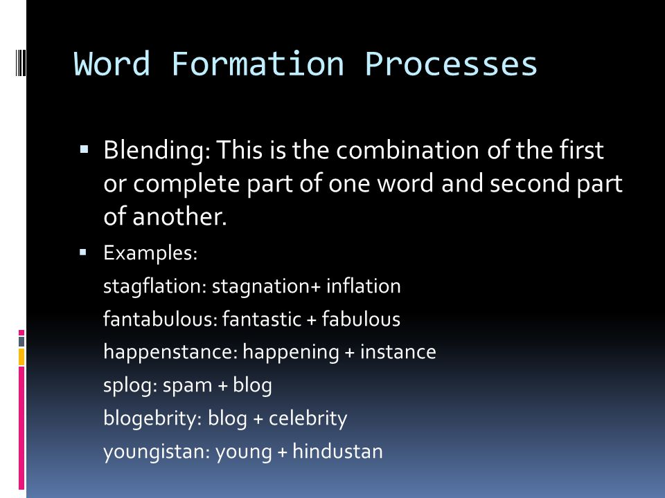 Word Formation Processes  Blending: This is the combination of the first or complete part of one word and second part of another.  Examples: stagfla