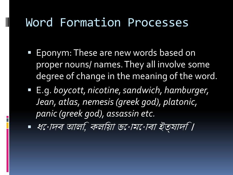 Word Formation Processes  Eponym: These are new words based on proper nouns/ names. They all involve some degree of change in the meaning of the word