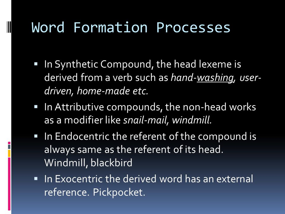 Word Formation Processes  In Synthetic Compound, the head lexeme is derived from a verb such as hand-washing, user- driven, home-made etc.  In Attri