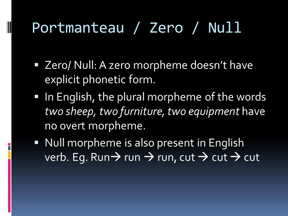 Portmanteau / Zero / Null  Zero/ Null: A zero morpheme doesn't have explicit phonetic form.  In English, the plural morpheme of the words two sheep,