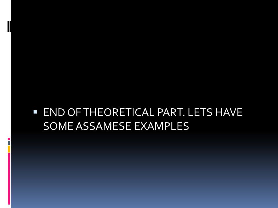  END OF THEORETICAL PART. LETS HAVE SOME ASSAMESE EXAMPLES
