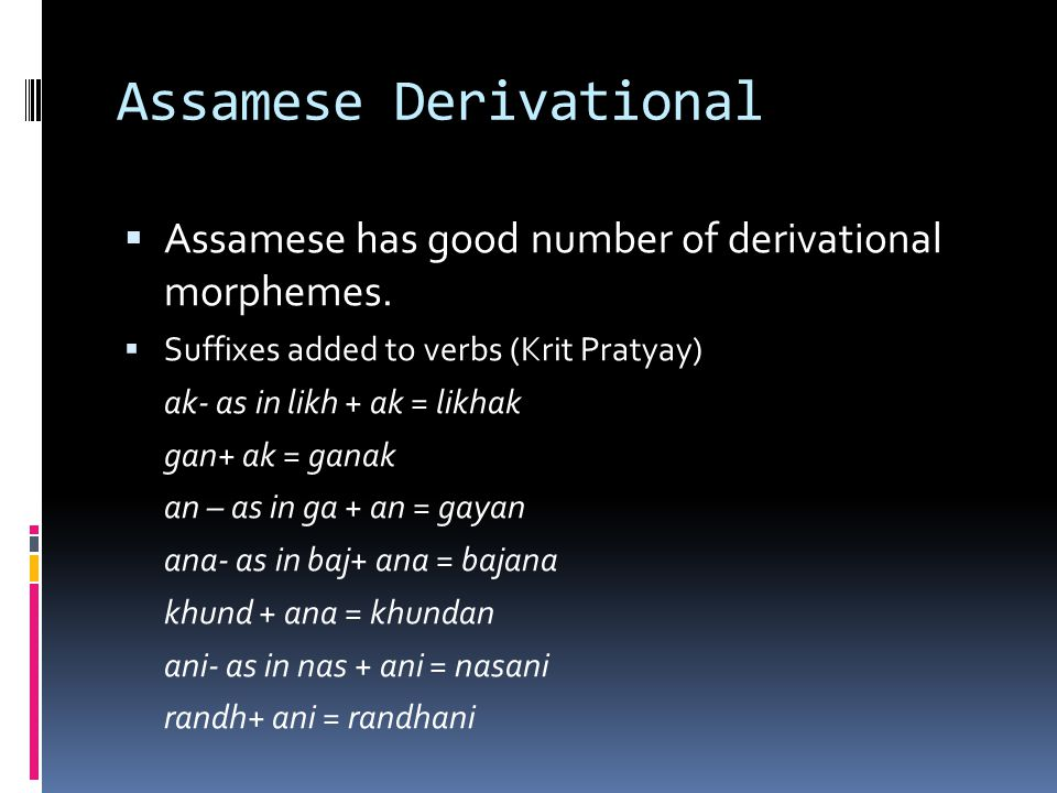 Assamese Derivational  Assamese has good number of derivational morphemes.  Suffixes added to verbs (Krit Pratyay) ak- as in likh + ak = likhak gan+