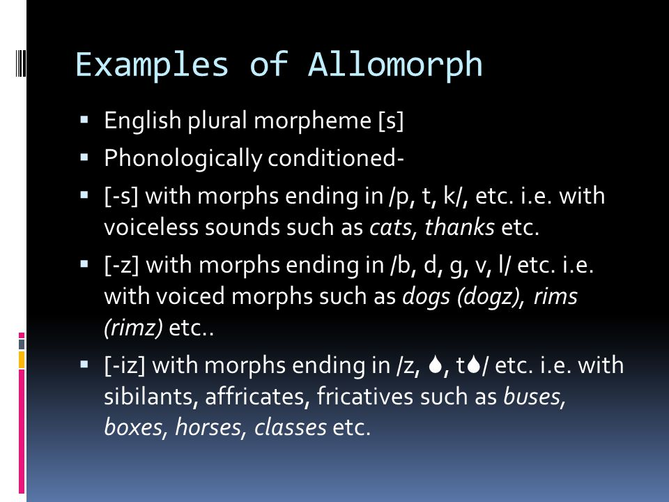 Examples of Allomorph  English plural morpheme [s]  Phonologically conditioned-  [-s] with morphs ending in /p, t, k/, etc. i.e. with voiceless sou