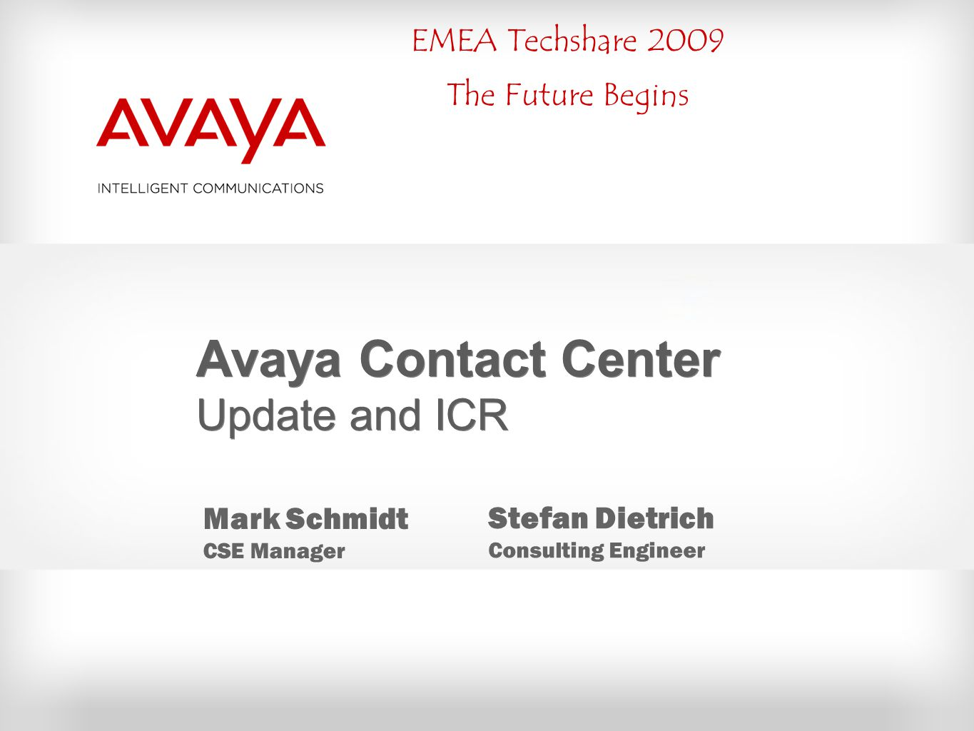 EMEA Techshare 2009 The Future Begins Avaya Contact Center Update and ICR Mark Schmidt CSE Manager Stefan Dietrich Consulting Engineer