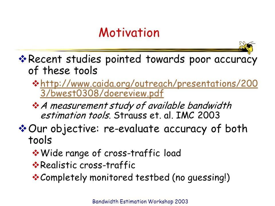 Bandwidth Estimation Workshop 2003 Motivation  Recent studies pointed towards poor accuracy of these tools  http://www.caida.org/outreach/presentations/200 3/bwest0308/doereview.pdf http://www.caida.org/outreach/presentations/200 3/bwest0308/doereview.pdf  A measurement study of available bandwidth estimation tools.