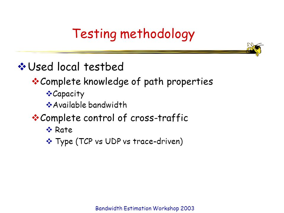 Bandwidth Estimation Workshop 2003 Testing methodology  Used local testbed  Complete knowledge of path properties  Capacity  Available bandwidth  Complete control of cross-traffic  Rate  Type (TCP vs UDP vs trace-driven)