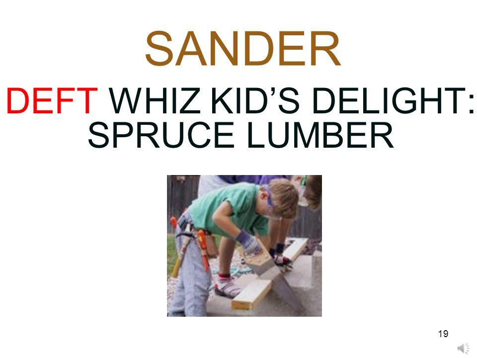 19 SANDER DEFT WHIZ KID'S DELIGHT: SPRUCE LUMBER