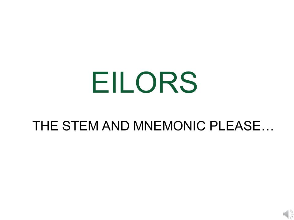 EILORS THE STEM AND MNEMONIC PLEASE…