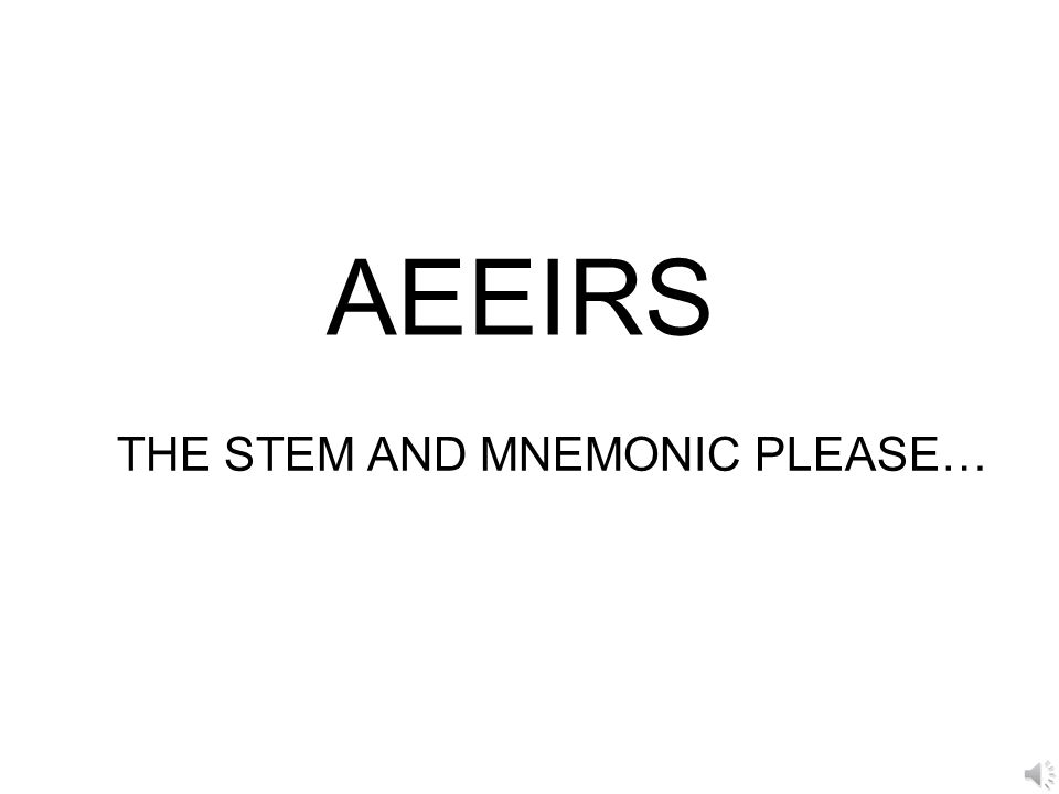 AEEIRS THE STEM AND MNEMONIC PLEASE…