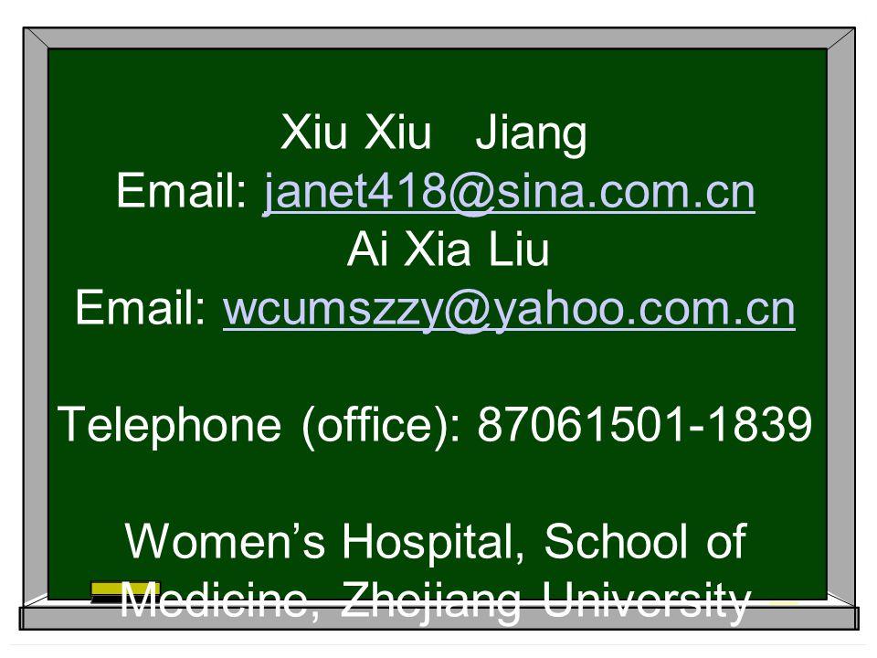 Xiu Xiu Jiang Email: janet418@sina.com.cn Ai Xia Liu Email: wcumszzy@yahoo.com.cn Telephone (office): 87061501-1839 Women's Hospital, School of Medicine, Zhejiang Universityjanet418@sina.com.cnwcumszzy@yahoo.com.cn