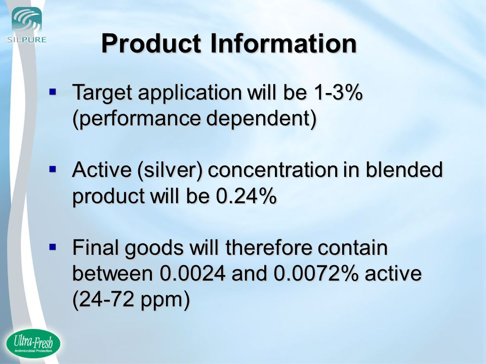  Target application will be 1-3% (performance dependent)  Active (silver) concentration in blended product will be 0.24%  Final goods will therefore contain between 0.0024 and 0.0072% active (24-72 ppm) Product Information