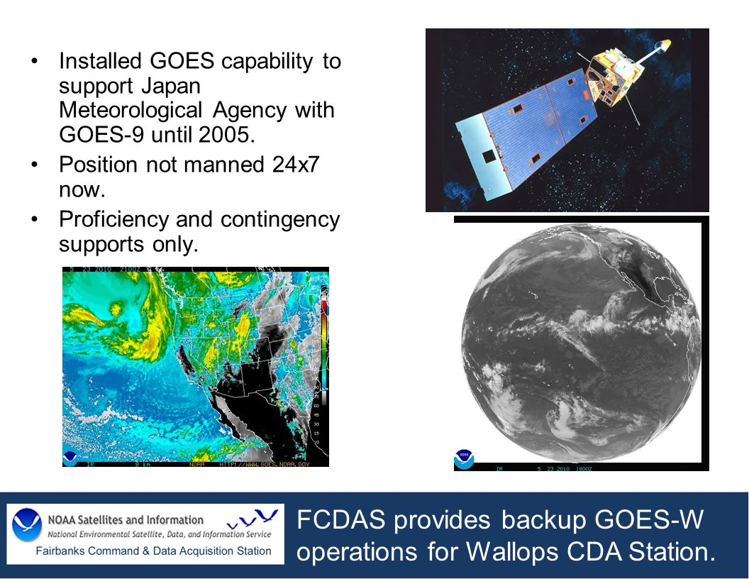 Installed GOES capability to support Japan Meteorological Agency with GOES-9 until 2005. Position not manned 24x7 now. Proficiency and contingency sup