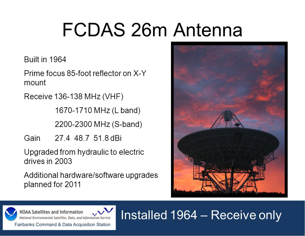 FCDAS 26m Antenna Built in 1964 Prime focus 85-foot reflector on X-Y mount Receive 136-138 MHz (VHF) 1670-1710 MHz (L band) 2200-2300 MHz (S-band) Gai