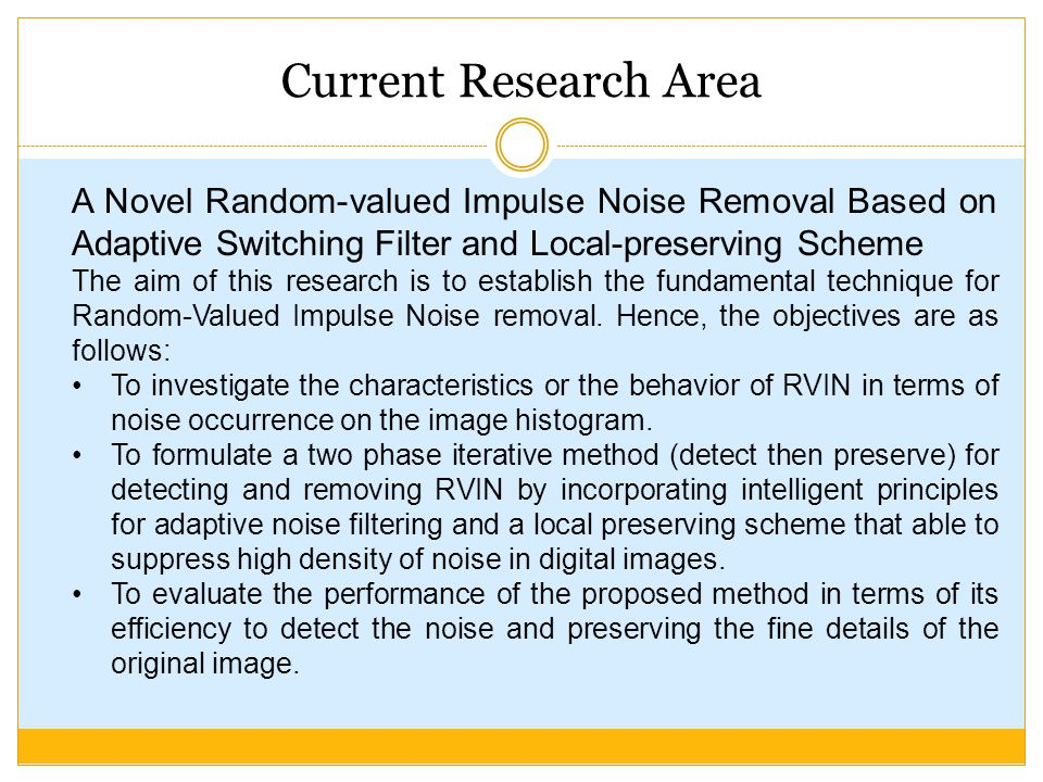 Current Research Area A Novel Random-valued Impulse Noise Removal Based on Adaptive Switching Filter and Local-preserving Scheme The aim of this research is to establish the fundamental technique for Random-Valued Impulse Noise removal.