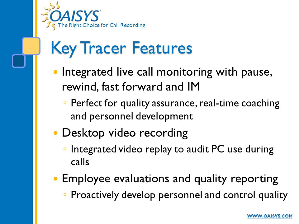 The Right Choice for Call Recording WWW.OAISYS.COM Key Tracer Features Integrated live call monitoring with pause, rewind, fast forward and IM ◦ Perfe