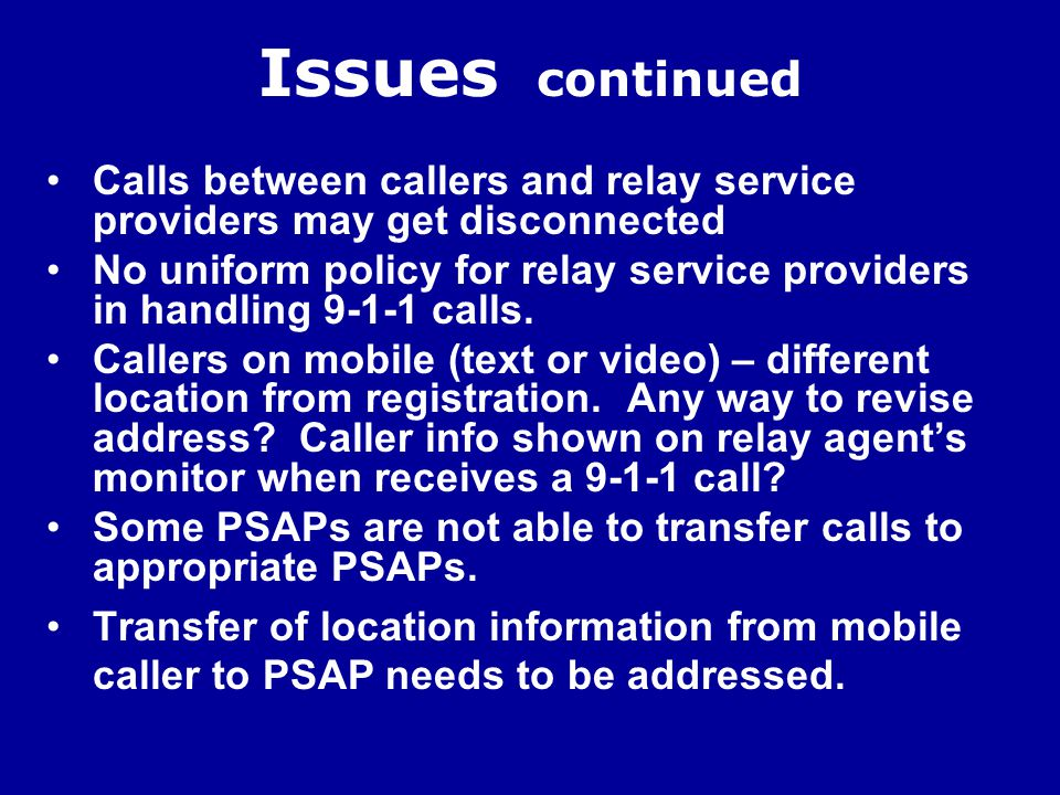 Issues continued Calls between callers and relay service providers may get disconnected No uniform policy for relay service providers in handling 9-1-1 calls.