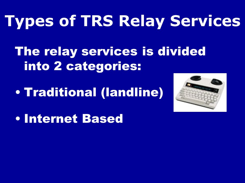 Types of TRS Relay Services The relay services is divided into 2 categories: Traditional (landline) Internet Based