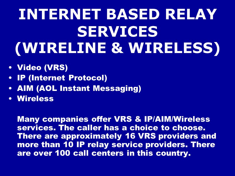 INTERNET BASED RELAY SERVICES (WIRELINE & WIRELESS) Video (VRS) IP (Internet Protocol) AIM (AOL Instant Messaging) Wireless Many companies offer VRS & IP/AIM/Wireless services.