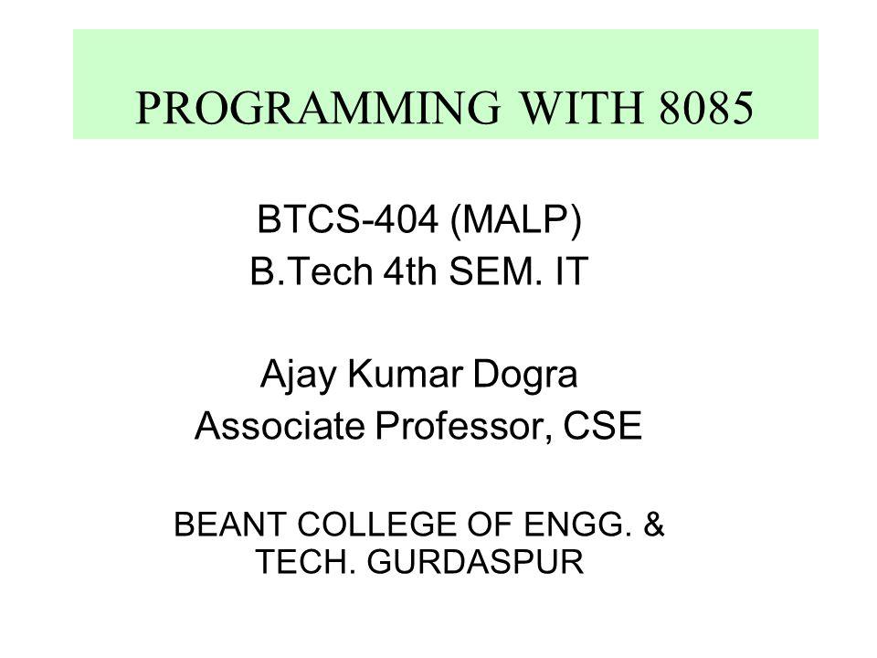 PROGRAMMING WITH 8085 BTCS-404 (MALP) B.Tech 4th SEM. IT Ajay Kumar Dogra Associate Professor, CSE BEANT COLLEGE OF ENGG. & TECH. GURDASPUR