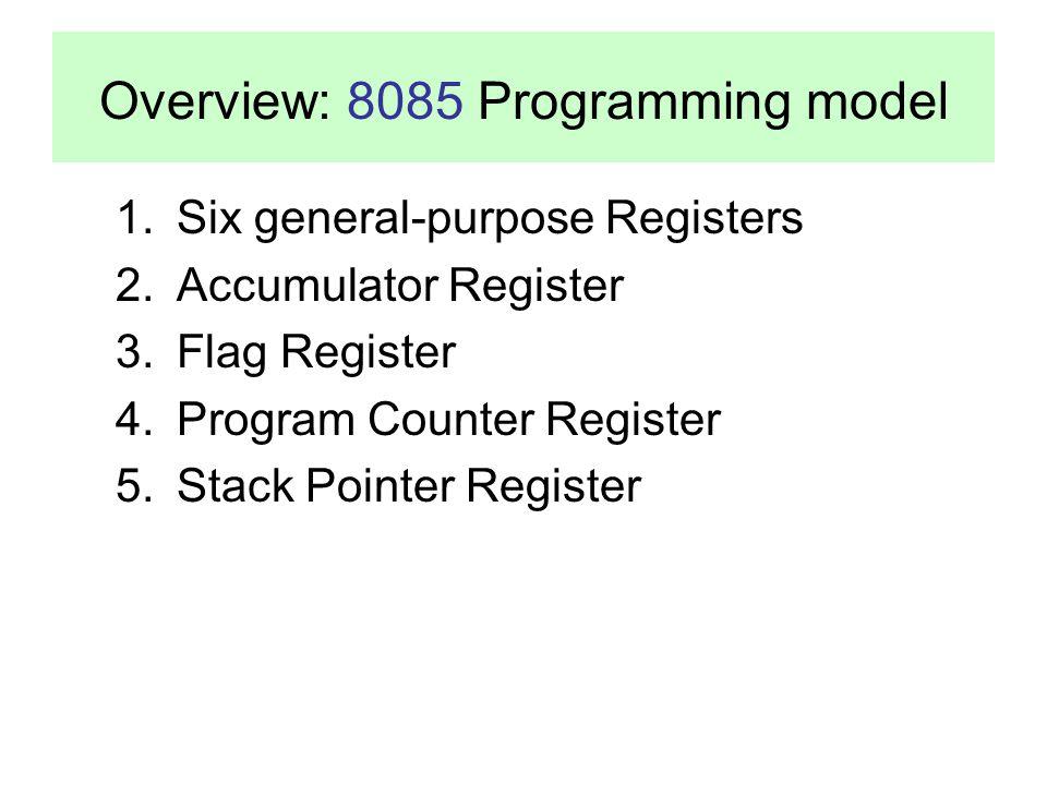 Overview: 8085 Programming model 1.Six general-purpose Registers 2.Accumulator Register 3.Flag Register 4.Program Counter Register 5.Stack Pointer Reg