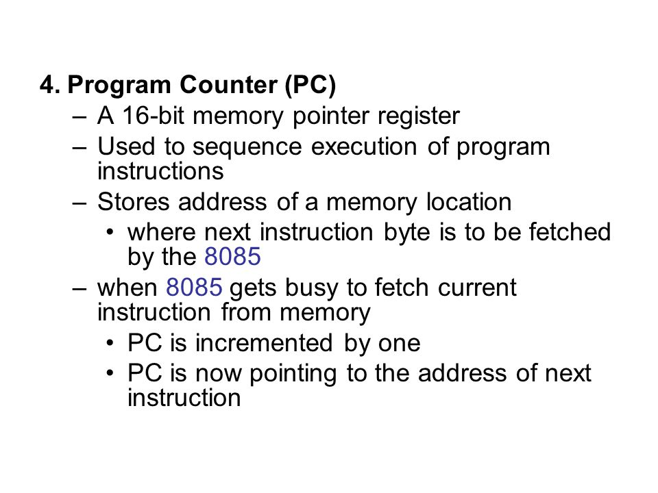 4.Program Counter (PC) –A 16-bit memory pointer register –Used to sequence execution of program instructions –Stores address of a memory location wher