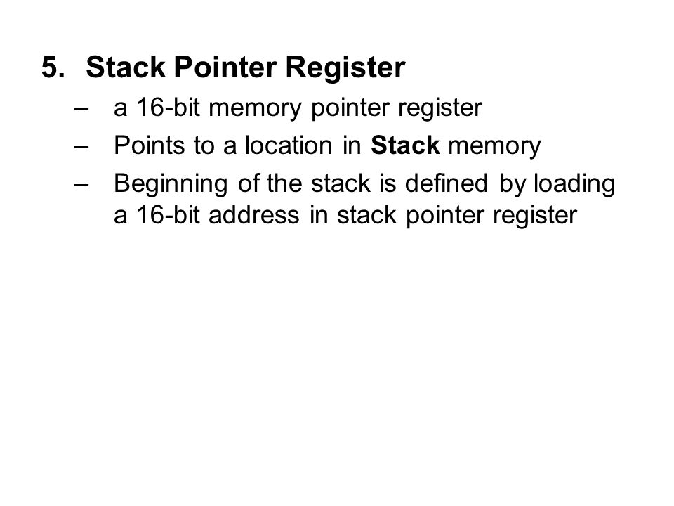 5.Stack Pointer Register –a 16-bit memory pointer register –Points to a location in Stack memory –Beginning of the stack is defined by loading a 16-bi
