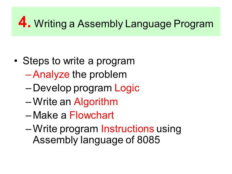 4. Writing a Assembly Language Program Steps to write a program –Analyze the problem –Develop program Logic –Write an Algorithm –Make a Flowchart –Wri