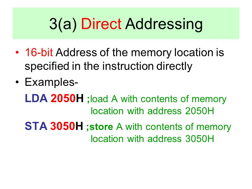 3(a) Direct Addressing 16-bit Address of the memory location is specified in the instruction directly Examples- LDA 2050H ;load A with contents of mem