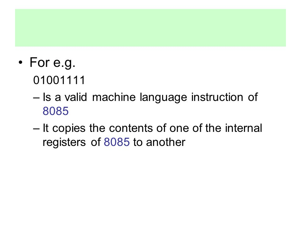 For e.g. 01001111 –Is a valid machine language instruction of 8085 –It copies the contents of one of the internal registers of 8085 to another