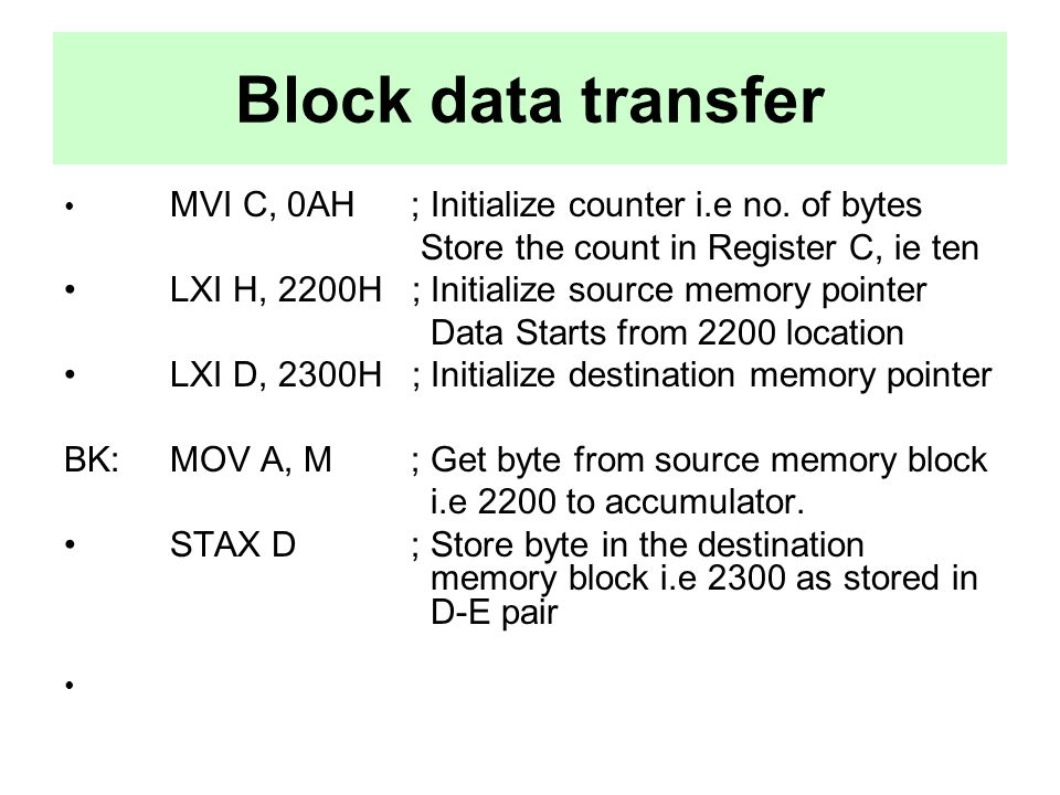 Block data transfer MVI C, 0AH ; Initialize counter i.e no. of bytes Store the count in Register C, ie ten LXI H, 2200H ; Initialize source memory poi