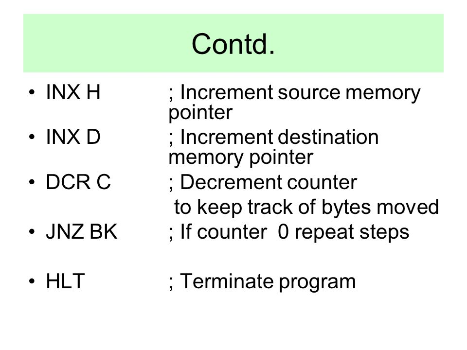 Contd. INX H ; Increment source memory pointer INX D ; Increment destination memory pointer DCR C ; Decrement counter to keep track of bytes moved JNZ