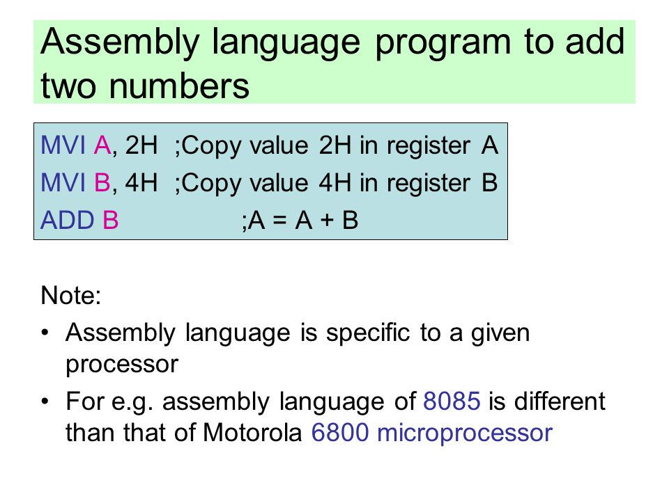 Assembly language program to add two numbers MVI A, 2H;Copy value 2H in register A MVI B, 4H;Copy value 4H in register B ADD B;A = A + B Note: Assembl