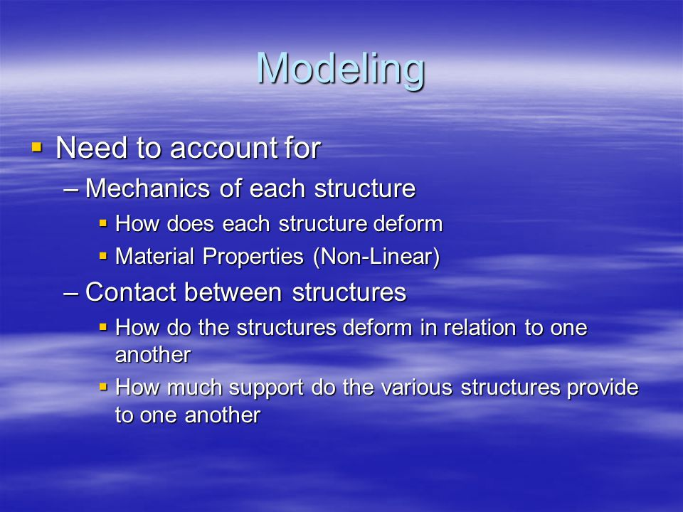 Modeling  Need to account for –Mechanics of each structure  How does each structure deform  Material Properties (Non-Linear) –Contact between structures  How do the structures deform in relation to one another  How much support do the various structures provide to one another
