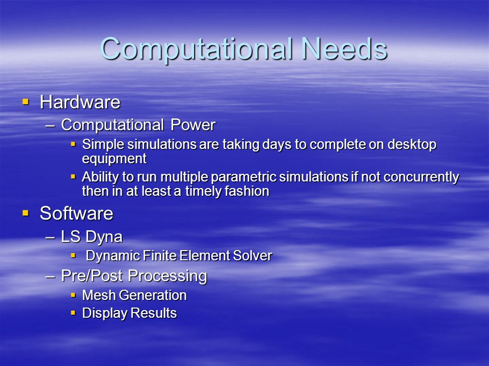 Computational Needs  Hardware –Computational Power  Simple simulations are taking days to complete on desktop equipment  Ability to run multiple parametric simulations if not concurrently then in at least a timely fashion  Software –LS Dyna  Dynamic Finite Element Solver –Pre/Post Processing  Mesh Generation  Display Results