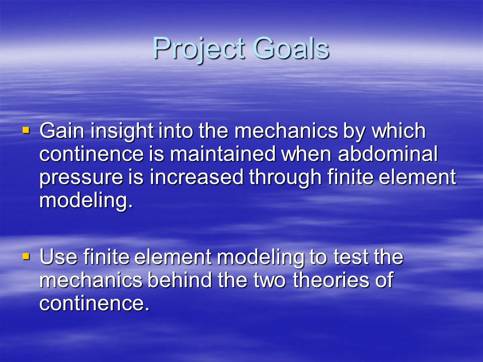 Project Goals  Gain insight into the mechanics by which continence is maintained when abdominal pressure is increased through finite element modeling