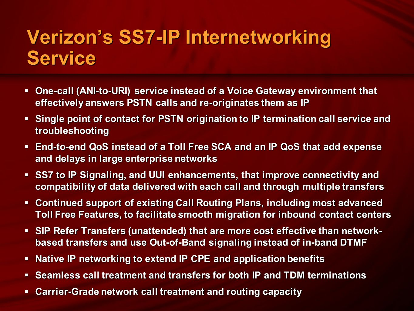 Verizon's SS7-IP Internetworking Service  One-call (ANI-to-URI) service instead of a Voice Gateway environment that effectively answers PSTN calls and re-originates them as IP  Single point of contact for PSTN origination to IP termination call service and troubleshooting  End-to-end QoS instead of a Toll Free SCA and an IP QoS that add expense and delays in large enterprise networks  SS7 to IP Signaling, and UUI enhancements, that improve connectivity and compatibility of data delivered with each call and through multiple transfers  Continued support of existing Call Routing Plans, including most advanced Toll Free Features, to facilitate smooth migration for inbound contact centers  SIP Refer Transfers (unattended) that are more cost effective than network- based transfers and use Out-of-Band signaling instead of in-band DTMF  Native IP networking to extend IP CPE and application benefits  Seamless call treatment and transfers for both IP and TDM terminations  Carrier-Grade network call treatment and routing capacity