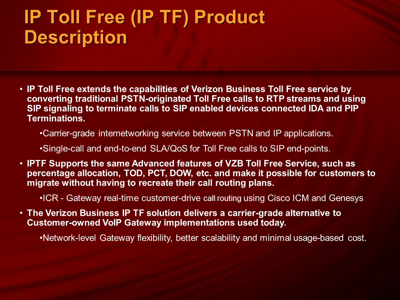 IP Toll Free (IP TF) Product Description IP Toll Free extends the capabilities of Verizon Business Toll Free service by converting traditional PSTN-originated Toll Free calls to RTP streams and using SIP signaling to terminate calls to SIP enabled devices connected IDA and PIP Terminations.
