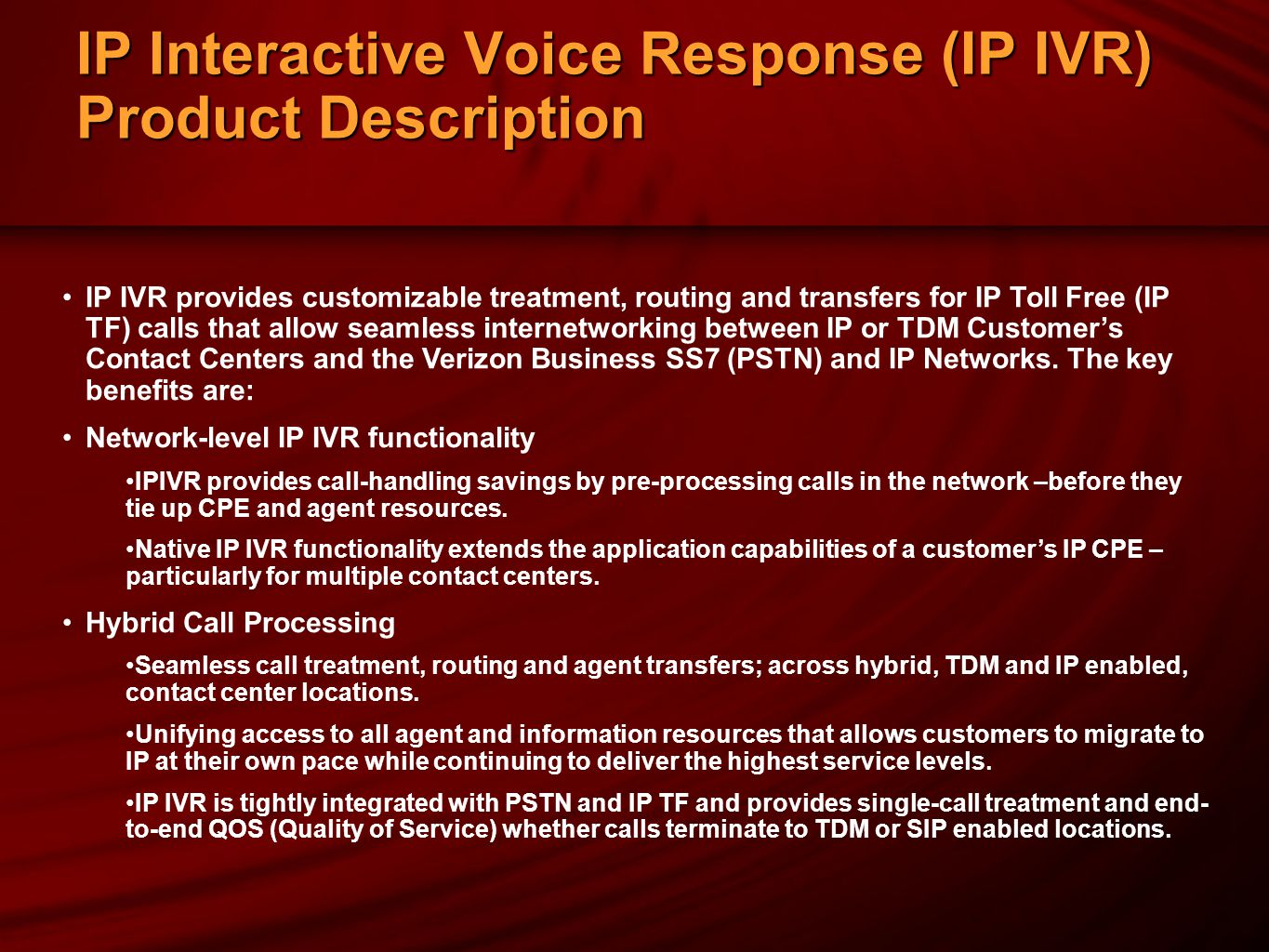 IP Interactive Voice Response (IP IVR) Product Description IP IVR provides customizable treatment, routing and transfers for IP Toll Free (IP TF) calls that allow seamless internetworking between IP or TDM Customer's Contact Centers and the Verizon Business SS7 (PSTN) and IP Networks.