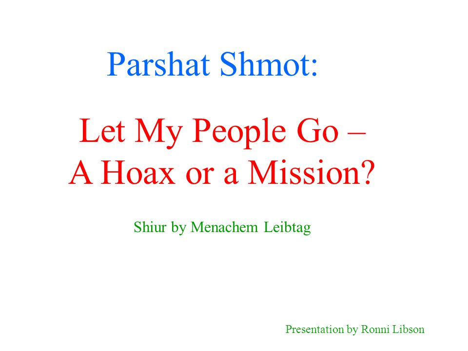 Parshat Shmot: Shiur by Menachem Leibtag Presentation by Ronni Libson Let My People Go – A Hoax or a Mission?