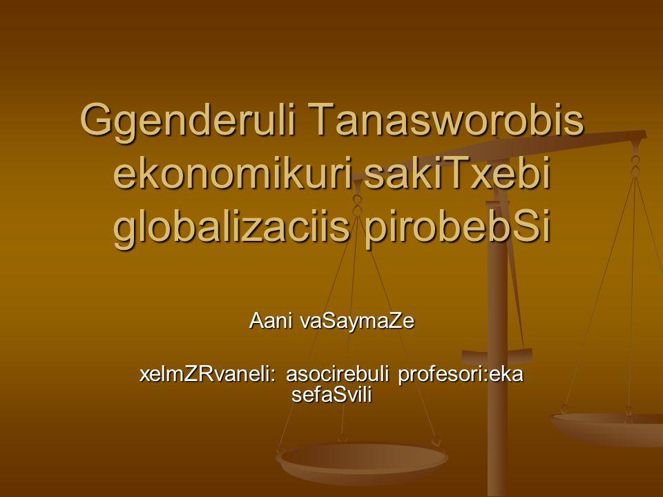 Ggenderuli Tanasworobis ekonomikuri sakiTxebi globalizaciis pirobebSi Aani vaSaymaZe xelmZRvaneli: asocirebuli profesori:eka sefaSvili