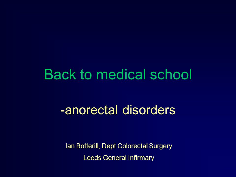 Back to medical school -anorectal disorders Ian Botterill, Dept Colorectal Surgery Leeds General Infirmary