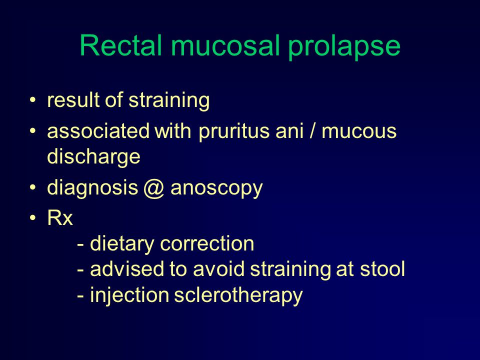Rectal mucosal prolapse result of straining associated with pruritus ani / mucous discharge diagnosis @ anoscopy Rx - dietary correction - advised to