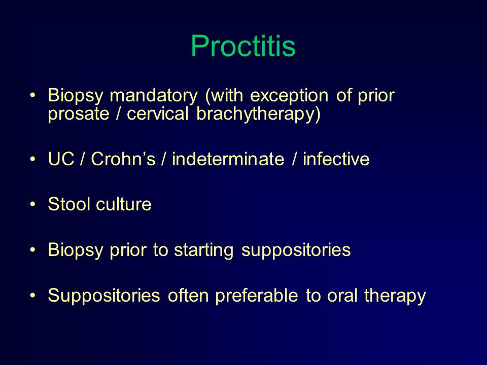 Proctitis Biopsy mandatory (with exception of prior prosate / cervical brachytherapy) UC / Crohn's / indeterminate / infective Stool culture Biopsy pr